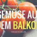 Tipps zum Anpflanzen von Gemüse auf dem Balkon