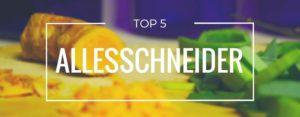 Produktvorstellung der Top 5 Allesschneider