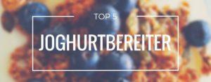 Produktvorstellung der Top 5 Joghurtbereiter